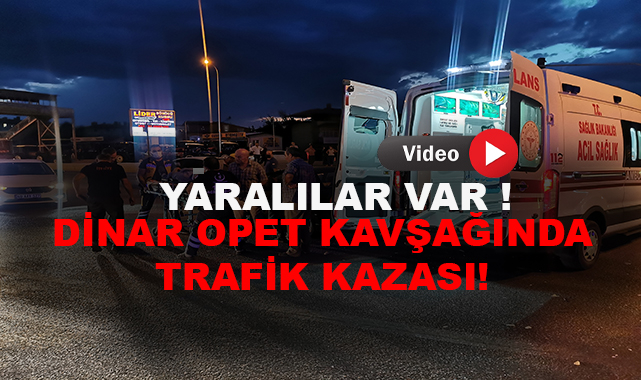DİNAR OPET KAVŞAĞINDA TRAFİK KAZASI